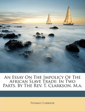 An Essay on The Impolicy of The African Slave Trade in Two Parts by ...