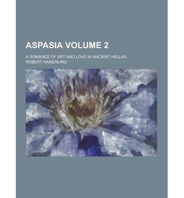 Aspasia; A Romance of Art and Love in Ancient Hellas Volume 2