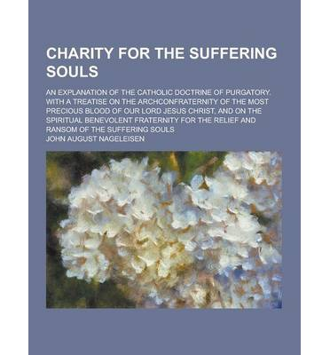 Charity for the Suffering Souls; An Explanation of the Catholic Doctrine of Purgatory. with a Treatise on the Archconfraternity of the Most Precious B