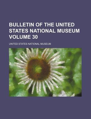 Bulletin of the United States National Museum Volume 30