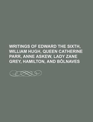 Writings of Edward the Sixth, William Hugh, Queen Catherine Parr, Anne Askew, Lady Zane Grey, Hamilton, and Bolnaves