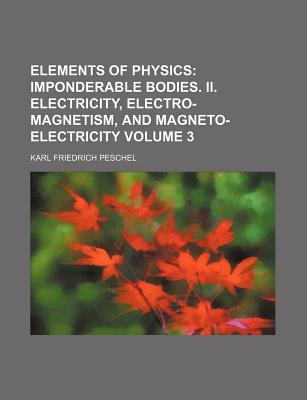Elements of Physics Volume 3; Imponderable Bodies. II. Electricity, Electro-Magnetism, and Magneto-Electricity