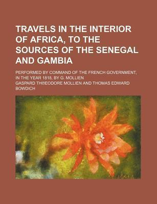 Travels in the Interior of Africa, to the Sources of the Senegal and Gambia; Performed by Command of the French Government, in the Year 1818, by G. Mo