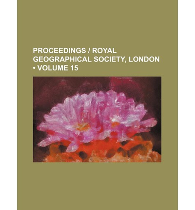 Proceedings Royal Geographical Society, London (Volume 15)