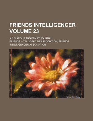 Friends Intelligencer Volume 23; A Religious and Family Journal