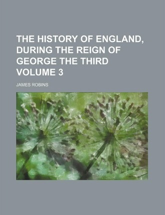 The History of England, During the Reign of George the Third Volume 3