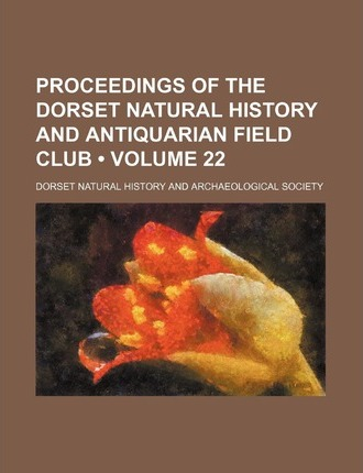 Proceedings of the Dorset Natural History and Antiquarian Field Club (Volume 22)