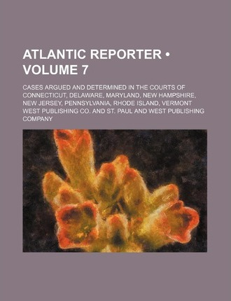 Atlantic Reporter (Volume 7); Cases Argued and Determined in the Courts of Connecticut, Delaware, Maryland, New Hampshire, New Jersey, Pennsylvania, R