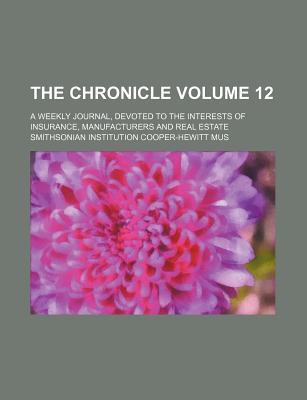 The Chronicle Volume 12; A Weekly Journal, Devoted to the Interests of Insurance, Manufacturers and Real Estate