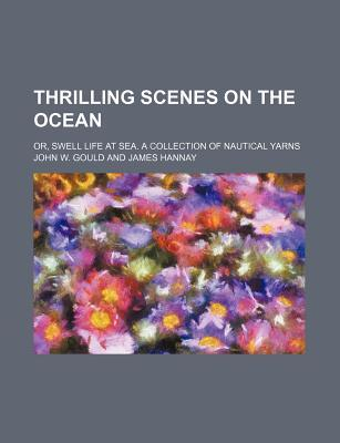 Thrilling Scenes on the Ocean; Or, Swell Life at Sea. a Collection of Nautical Yarns