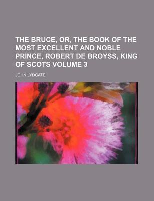 The Bruce, Or, the Book of the Most Excellent and Noble Prince, Robert de Broyss, King of Scots Volume 3