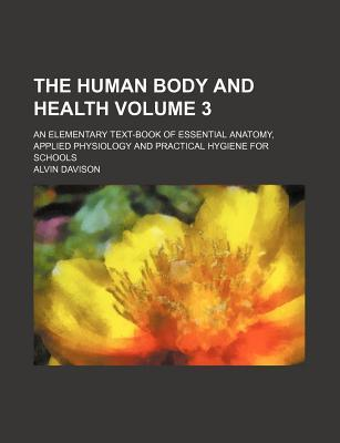 The Human Body and Health Volume 3; An Elementary Text-Book of Essential Anatomy, Applied Physiology and Practical Hygiene for Schools