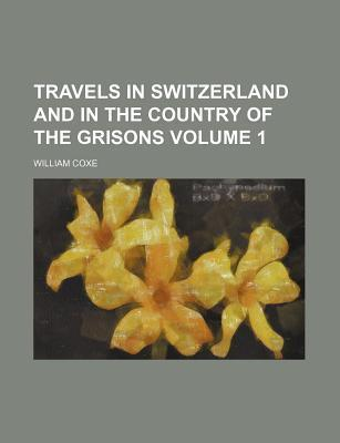 Travels in Switzerland and in the Country of the Grisons Volume 1