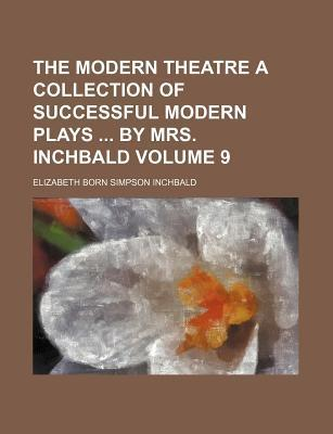 The Modern Theatre a Collection of Successful Modern Plays by Mrs. Inchbald Volume 9