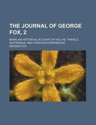 The Journal of George Fox, 2; Being Am Historical Account of His Life, Travels, Sufferings, and Christian Experiences