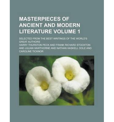 Masterpieces of Ancient and Modern Literature; Selected from the Best Writings of the World's Great Authors Volume 1