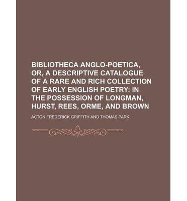 Bibliotheca Anglo-Poetica, Or, a Descriptive Catalogue of a Rare and Rich Collection of Early English Poetry