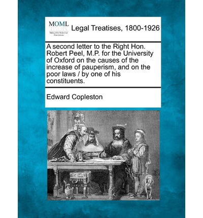 Second Letter to the Right Hon. Robert Peel, M.P. for the University of Oxford on the Causes of the Increase of Pauperism, and on the Poor Laws