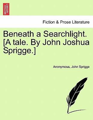 Beneath a Searchlight. [A Tale. by John Joshua Sprigge.]