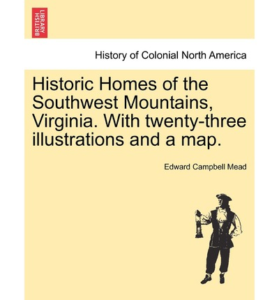 Historic Homes of the Southwest Mountains, Virginia. with Twenty-Three Illustrations and a Map.