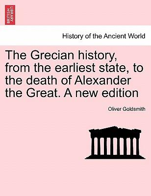The Grecian History, from the Earliest State, to the Death of Alexander the Great. a New Edition
