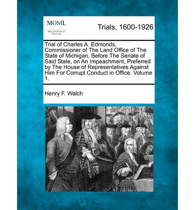 Download gratuito di libri di testo ebook Trial of Charles A. Edmonds, Commissioner of the Land Office of the State of Michigan, Before the Senate of Said State, on an Impeachment, Preferred by the House of Representatives Against Him for Corrup