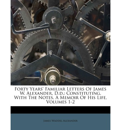 Forty Years' Familiar Letters of James W. Alexander, D.D. : Constituting, with the Notes, a Memoir of His Life, Volumes 1-2