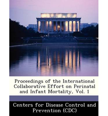 Proceedings of the International Collaborative Effort on Perinatal and Infant Mortality, Vol. 1