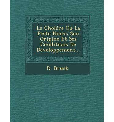Le Cholera Ou La Peste Noire : Son Origine Et Ses Conditions de Developpement...