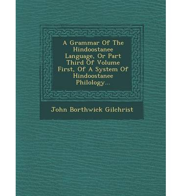 A Grammar of the Hindoostanee Language, or Part Third of Volume First, of a System of Hindoostanee Philology...
