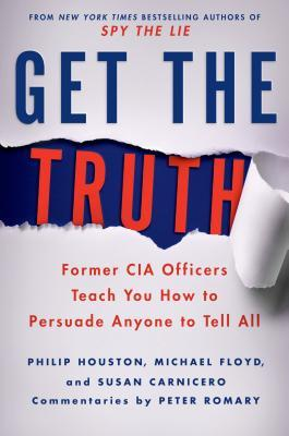 Get the Truth : Former CIA Officers Teach You How to Persuade Anyone to Tell All