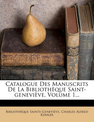 Catalogue Des Manuscrits de La Bibliotheque Saint-Genevieve, Volume 1...