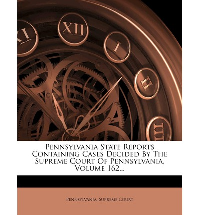 Pennsylvania State Reports Containing Cases Decided by the Supreme Court of Pennsylvania, Volume 162...