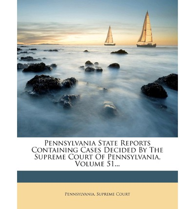 Pennsylvania State Reports Containing Cases Decided by the Supreme Court of Pennsylvania, Volume 51...