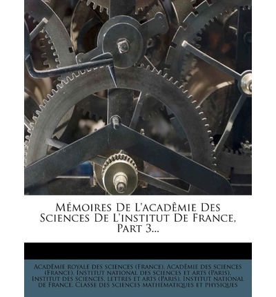 Memoires de L'Academie Des Sciences de L'Institut de France, Part 3...