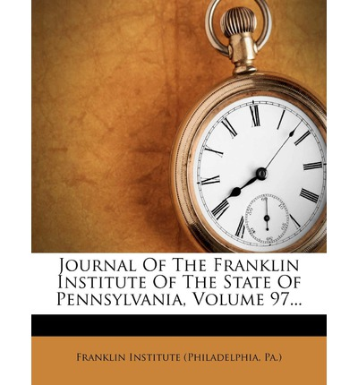 Journal of the Franklin Institute of the State of Pennsylvania, Volume 97...