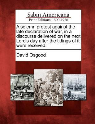 A Solemn Protest Against the Late Declaration of War, in a Discourse Delivered on the Next Lord's Day After the Tidings of It Were Received.