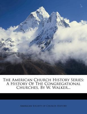 The American Church History Series : A History of the Congregational Churches, by W. Walker...