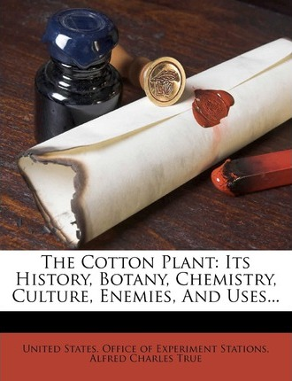 The Cotton Plant : Its History, Botany, Chemistry, Culture, Enemies, and Uses...