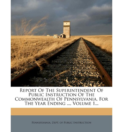 Report of the Superintendent of Public Instruction of the Commonwealth of Pennsylvania, for the Year Ending ..., Volume 1...