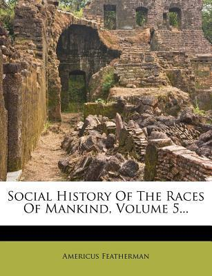 Social History of the Races of Mankind, Volume 5...