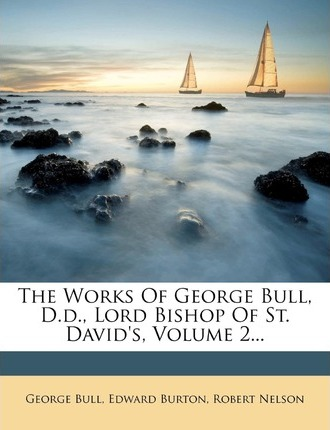 The Works of George Bull, D.D., Lord Bishop of St. David's, Volume 2...