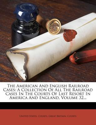 The American and English Railroad Cases : A Collection of All the Railroad Cases in the Courts of Last Resort in America and England, Volume 32...