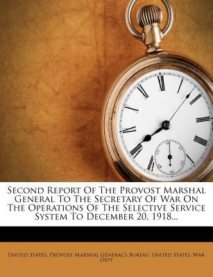 Second Report of the Provost Marshal General to the Secretary of War on the Operations of the Selective Service System to December 20, 1918...