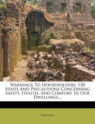 Warnings to Householders. 130 Hints and Precautions Concerning Safety, Health, and Comfort in Our Dwellings...