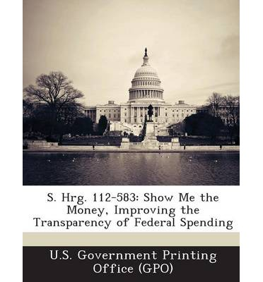 S. Hrg. 112-583 : Show Me the Money, Improving the Transparency of Federal Spending