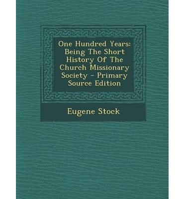 One Hundred Years : Being the Short History of the Church Missionary Society - Primary Source Edition
