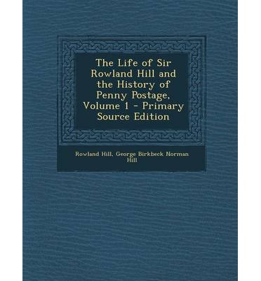Life of Sir Rowland Hill and the History of Penny Postage, Volume 1
