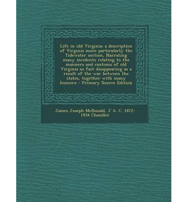 Life in Old Virginia; A Description of Virginia More Particularly the Tidewater Section, Narrating Many Incidents Relating to the Manners and Customs of Old Virginia So Fast Disappearing as a Result of the War Between the States, Together with Many Humoro