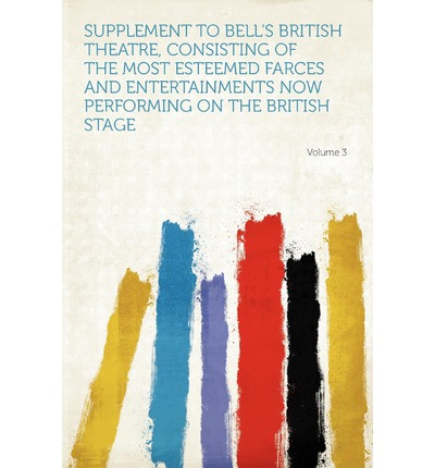 Supplement to Bell's British Theatre, Consisting of the Most Esteemed Farces and Entertainments Now Performing on the British Stage Volume 3